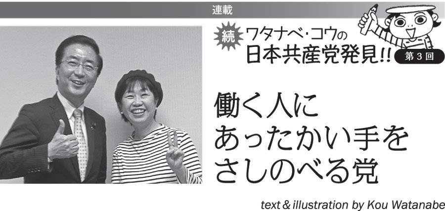 連載 続 ワタナベ・コウの日本共産党発見!! ③働く人にあったかい手をさしのべる党