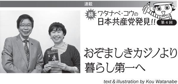 連載 続 ワタナベ・コウの日本共産党発見!! ④おぞましきカジノより暮らし第一へ
