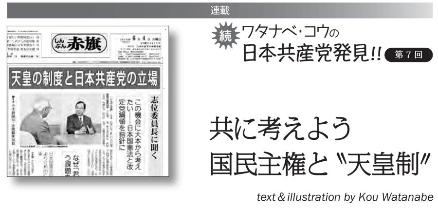 連載 続 ワタナベ・コウの日本共産党発見!!⑦共に考えよう 国民主権と〝天皇制〟