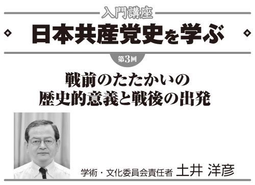 連載 入門講座 日本共産党史を学ぶ 第3回 戦前のたたかいの歴史的意義と戦後の出発 学術・文化委員会責任者 土井洋彦